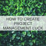 When IT Project Management processes alone won't deliver, you need luck – three ways you can create your own luck!